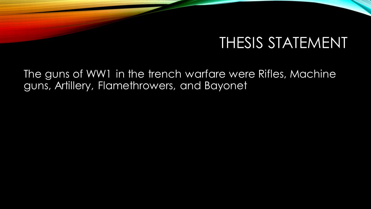 THESIS STATEMENT The guns of WW1 in the trench warfare were Rifles, Machine guns, Artillery, Flamethrowers, and Bayonet