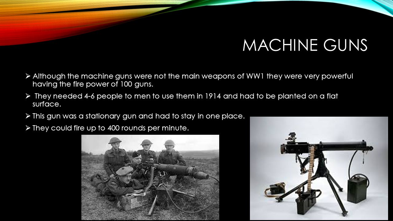 MACHINE GUNS  Although the machine guns were not the main weapons of WW1 they were very powerful having the fire power of 100 guns.