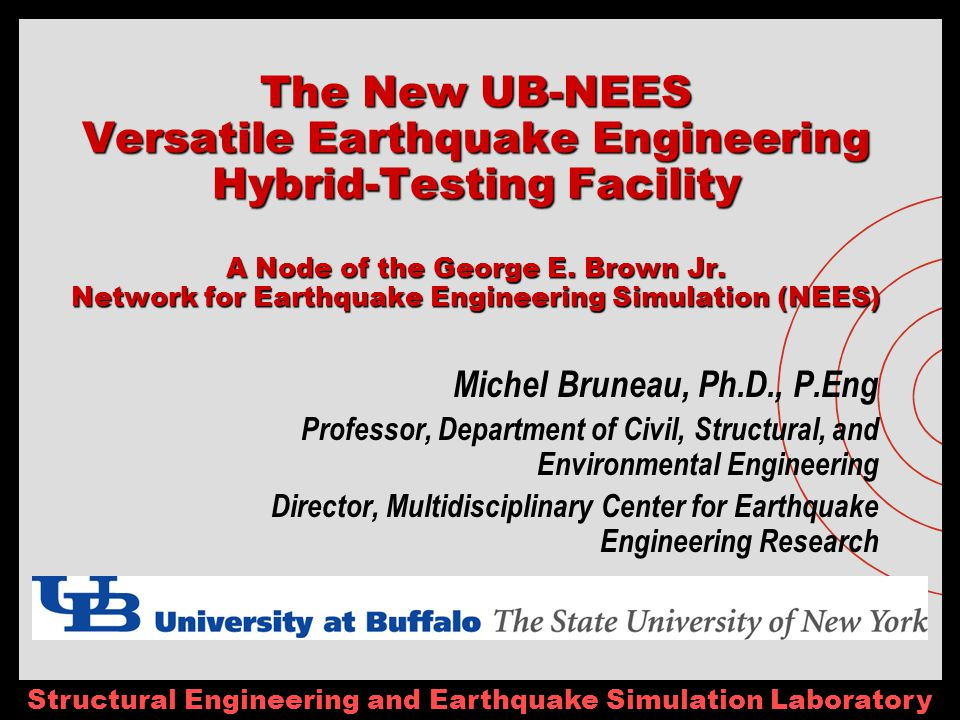 Structural Engineering and Earthquake Simulation Laboratory The New UB-NEES Versatile Earthquake Engineering Hybrid-Testing Facility A Node of the George E.