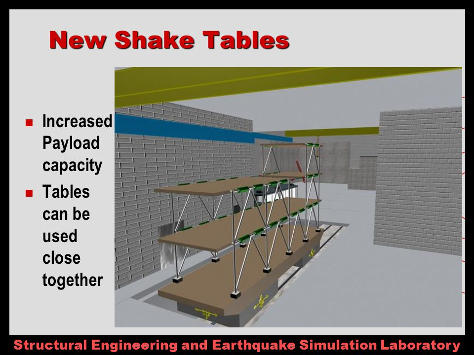 Structural Engineering and Earthquake Simulation Laboratory New Shake Tables Increased Payload capacity Tables can be used close together