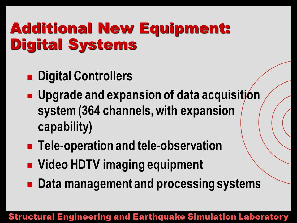 Structural Engineering and Earthquake Simulation Laboratory Digital Controllers Upgrade and expansion of data acquisition system (364 channels, with expansion capability) Tele-operation and tele-observation Video HDTV imaging equipment Data management and processing systems Additional New Equipment: Digital Systems