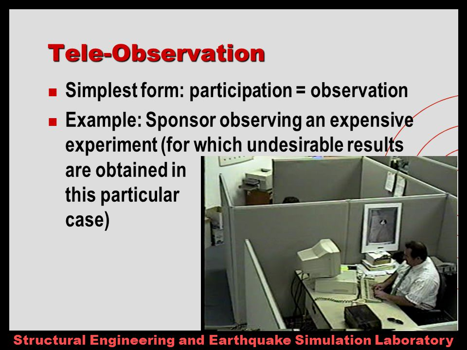 Structural Engineering and Earthquake Simulation Laboratory Tele-Observation Simplest form: participation = observation Example: Sponsor observing an expensive experiment (for which undesirable results are obtained in this particular case)