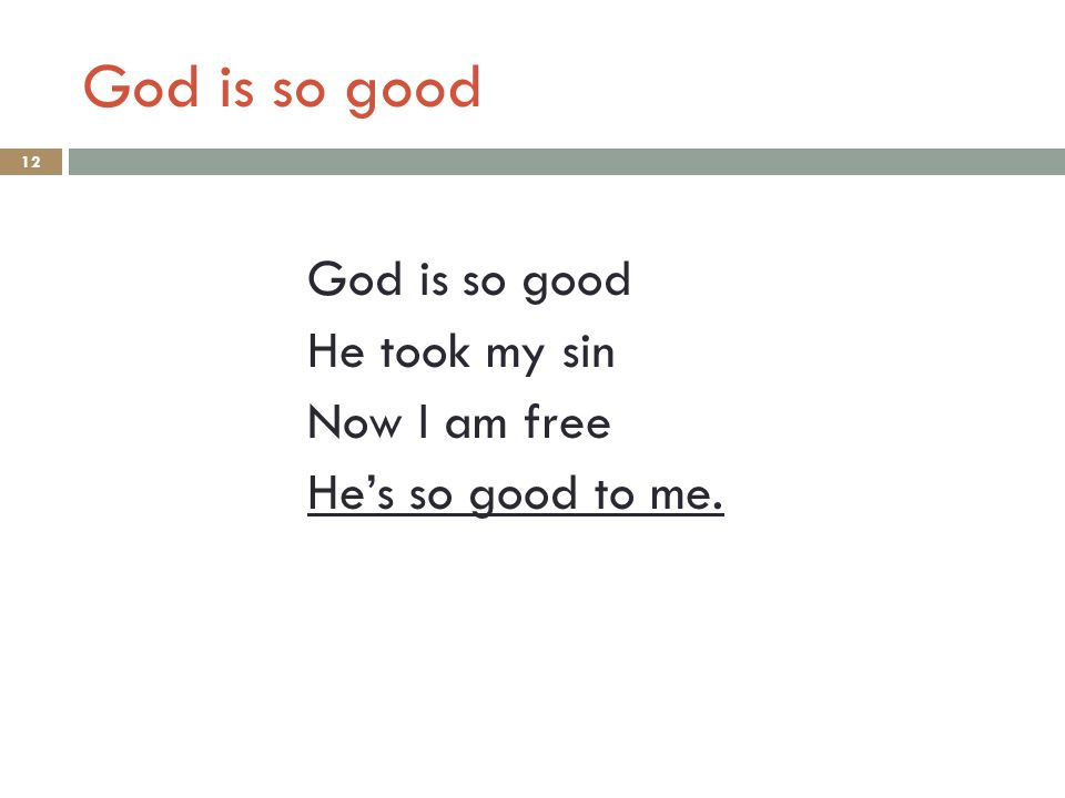 God is so good He took my sin Now I am free He's so good to me. 12