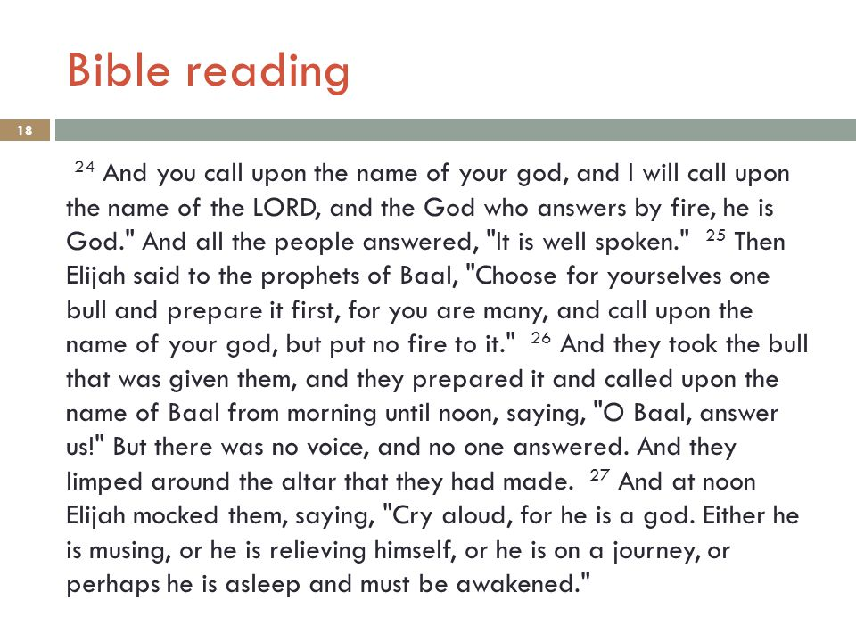 Bible reading 18 24 And you call upon the name of your god, and I will call upon the name of the LORD, and the God who answers by fire, he is God. And all the people answered, It is well spoken. 25 Then Elijah said to the prophets of Baal, Choose for yourselves one bull and prepare it first, for you are many, and call upon the name of your god, but put no fire to it. 26 And they took the bull that was given them, and they prepared it and called upon the name of Baal from morning until noon, saying, O Baal, answer us! But there was no voice, and no one answered.
