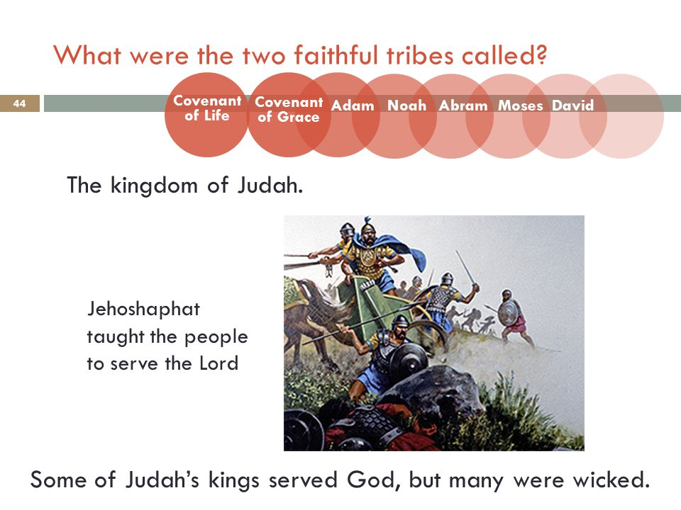 What were the two faithful tribes called? 44 The kingdom of Judah. Some of Judah's kings served God, but many were wicked. Covenant of Life Adam Coven