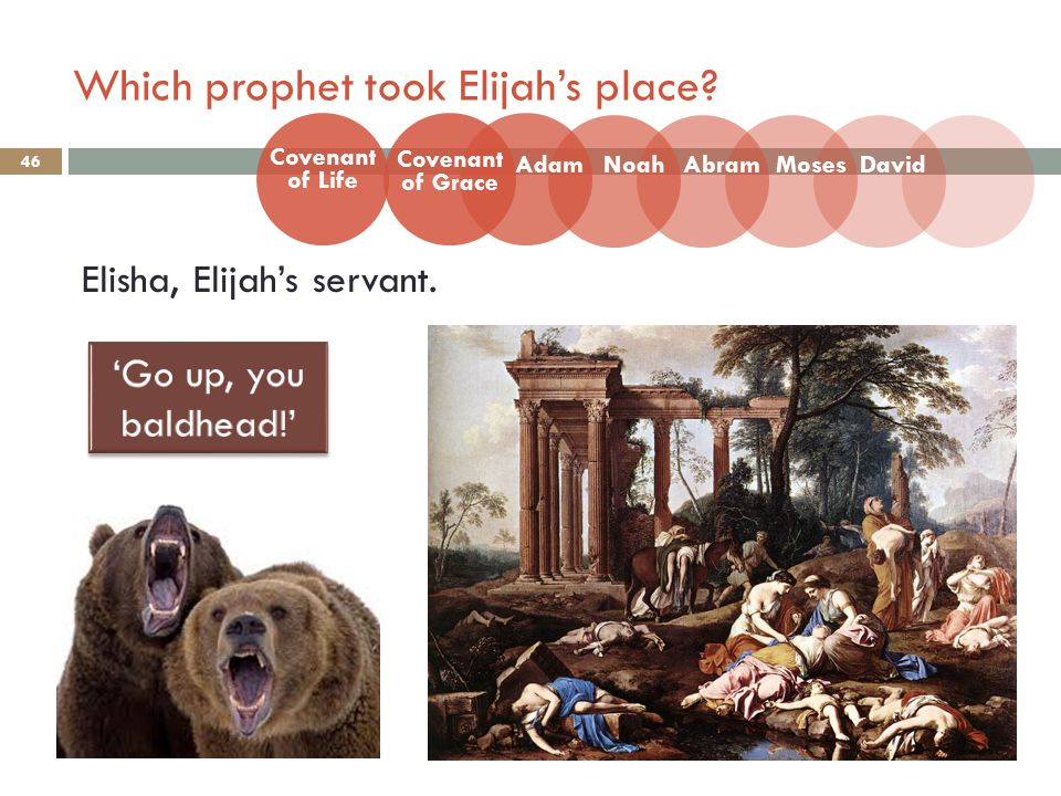 Which prophet took Elijah's place. 46 Elisha, Elijah's servant.