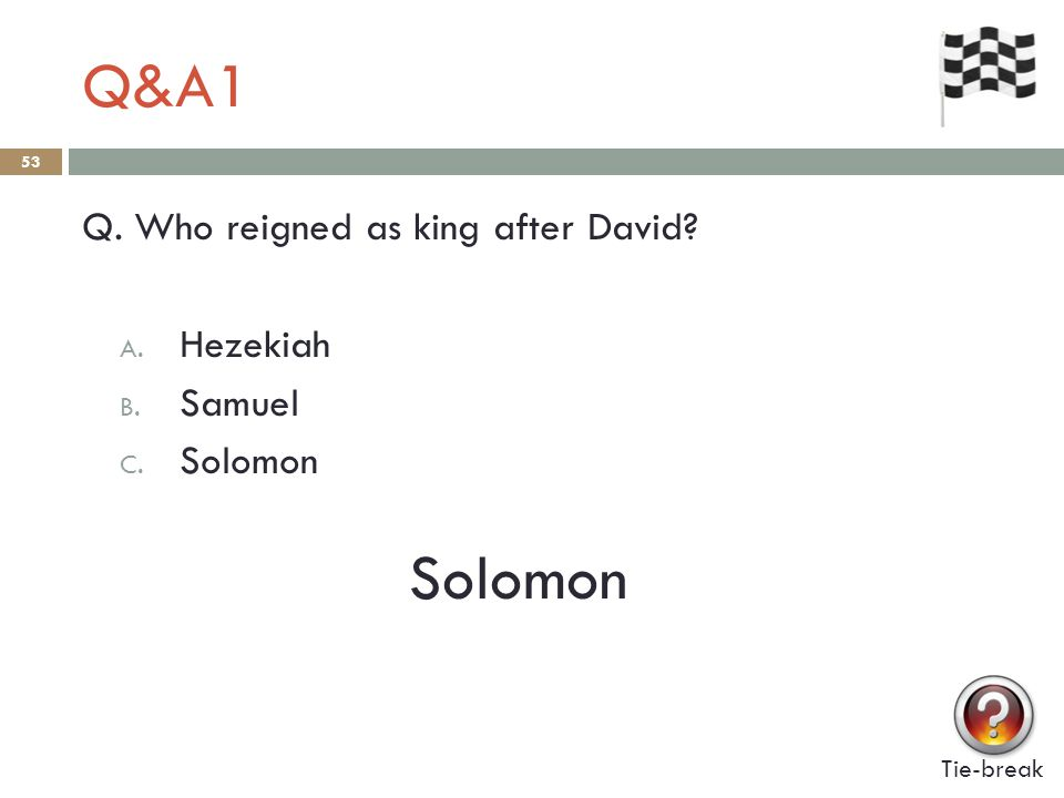 Q&A1 53 Q. Who reigned as king after David A. Hezekiah B. Samuel C. Solomon Solomon Tie-break