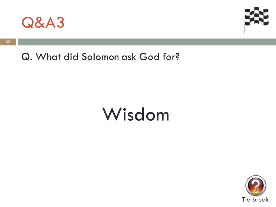 Q&A3 57 Q. What did Solomon ask God for Tie-break Wisdom