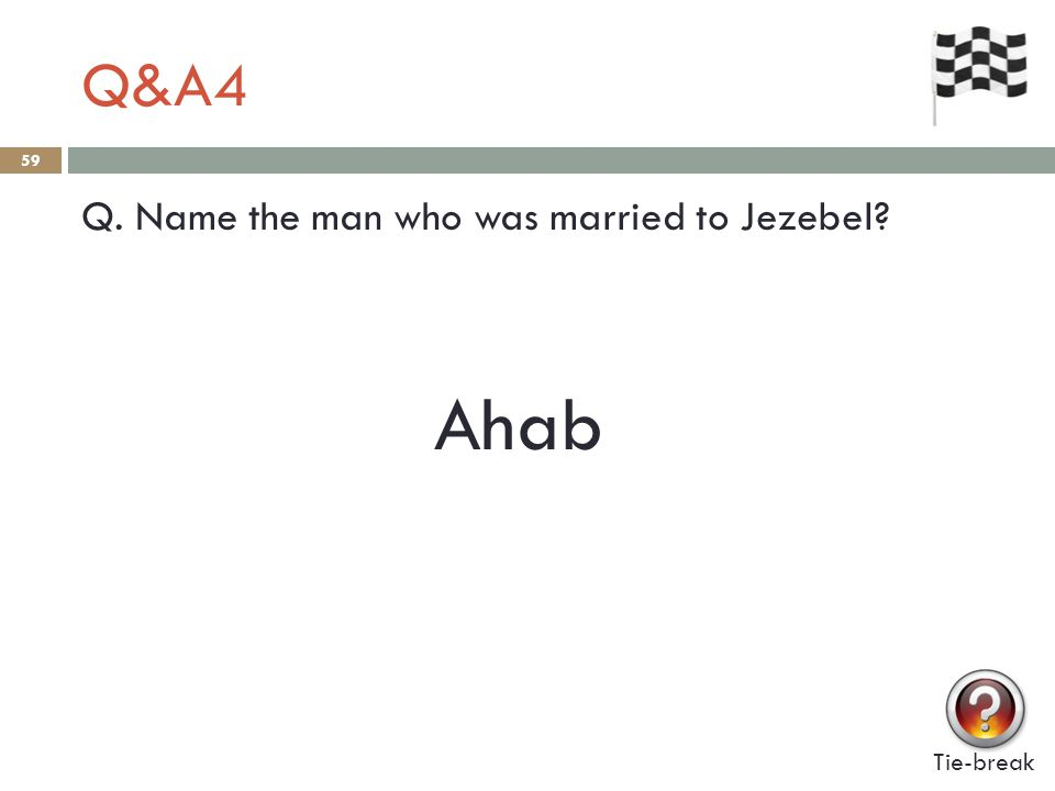 Q&A4 59 Q. Name the man who was married to Jezebel? Tie-break Ahab
