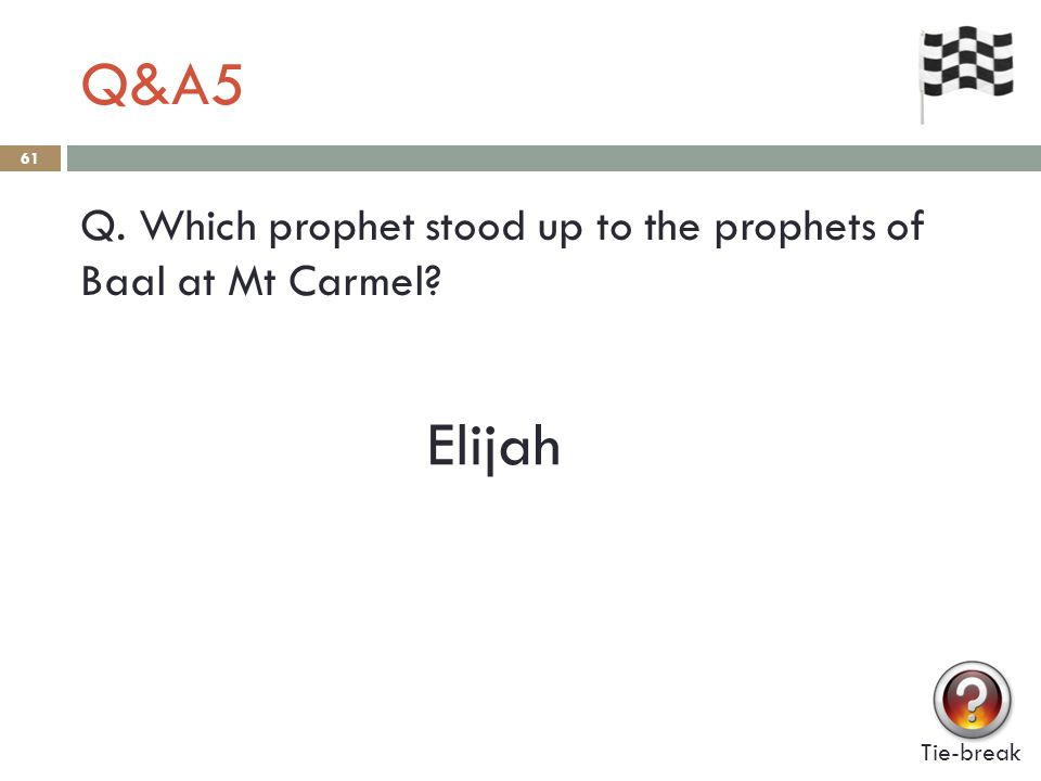 Q&A5 61 Q. Which prophet stood up to the prophets of Baal at Mt Carmel Tie-break Elijah