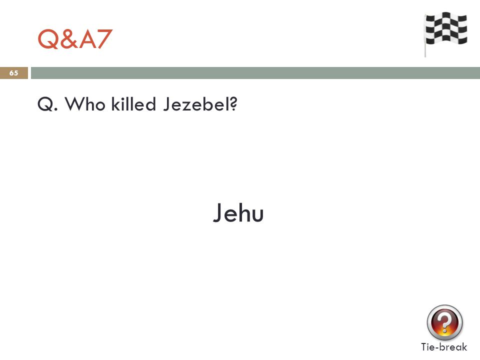 Q&A7 65 Q. Who killed Jezebel Tie-break Jehu