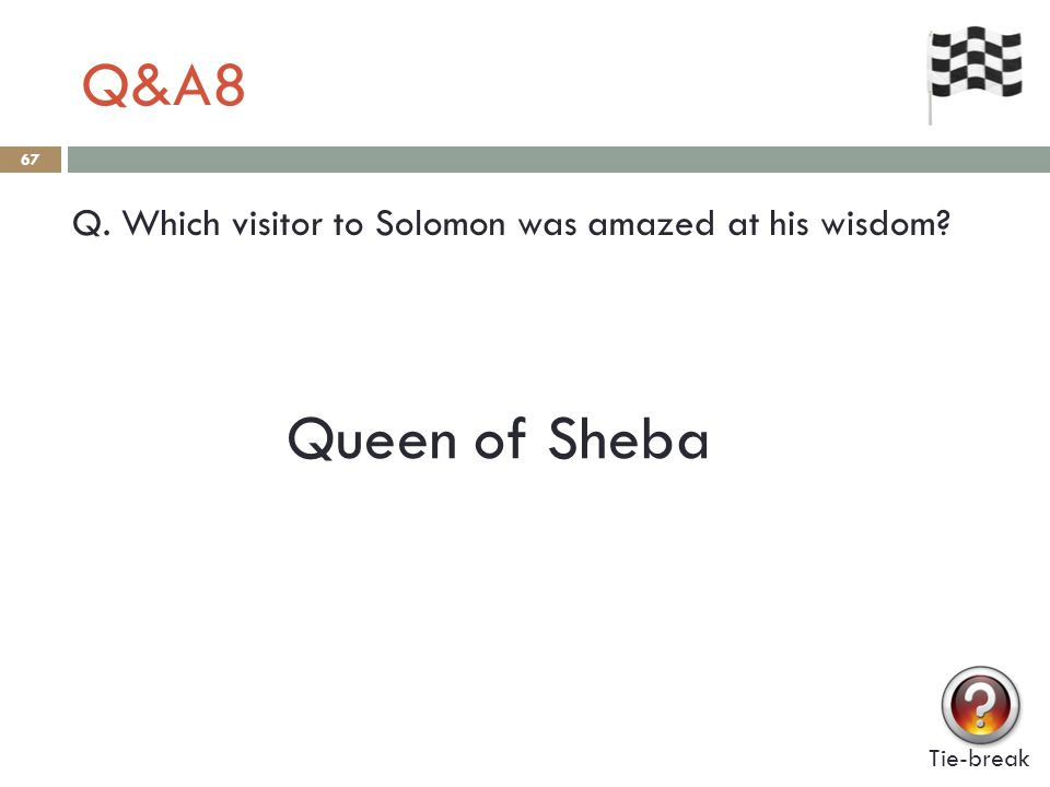Q&A8 67 Q. Which visitor to Solomon was amazed at his wisdom Tie-break Queen of Sheba
