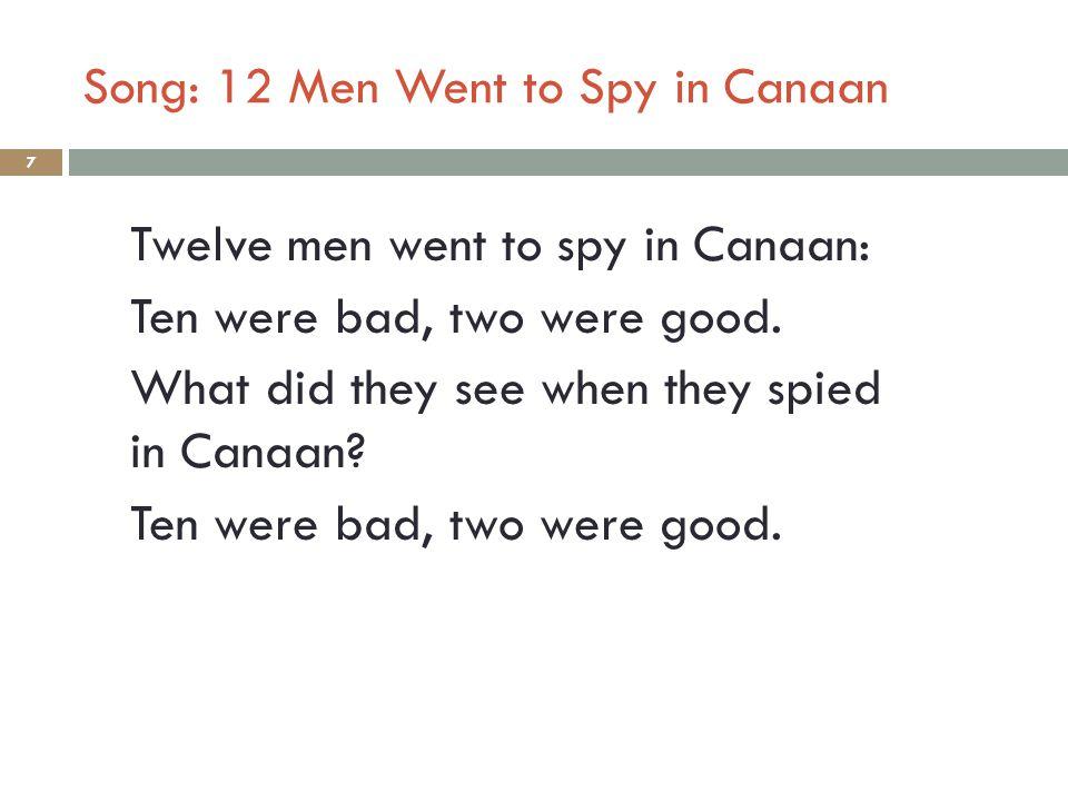 Song: 12 Men Went to Spy in Canaan 7 Twelve men went to spy in Canaan: Ten were bad, two were good. What did they see when they spied in Canaan? Ten w