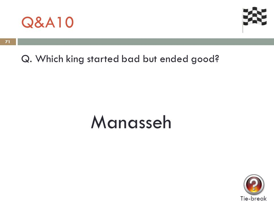 Q&A10 71 Q. Which king started bad but ended good Tie-break Manasseh