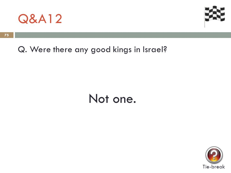 Q&A12 75 Q. Were there any good kings in Israel Tie-break Not one.