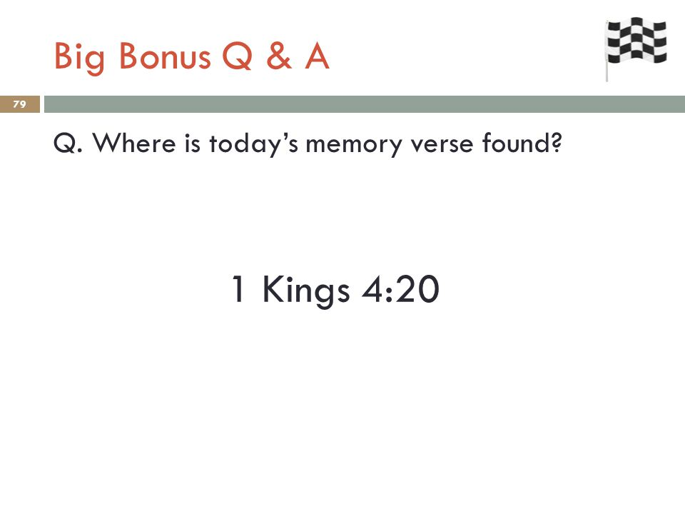 Big Bonus Q & A 79 Q. Where is today's memory verse found 1 Kings 4:20