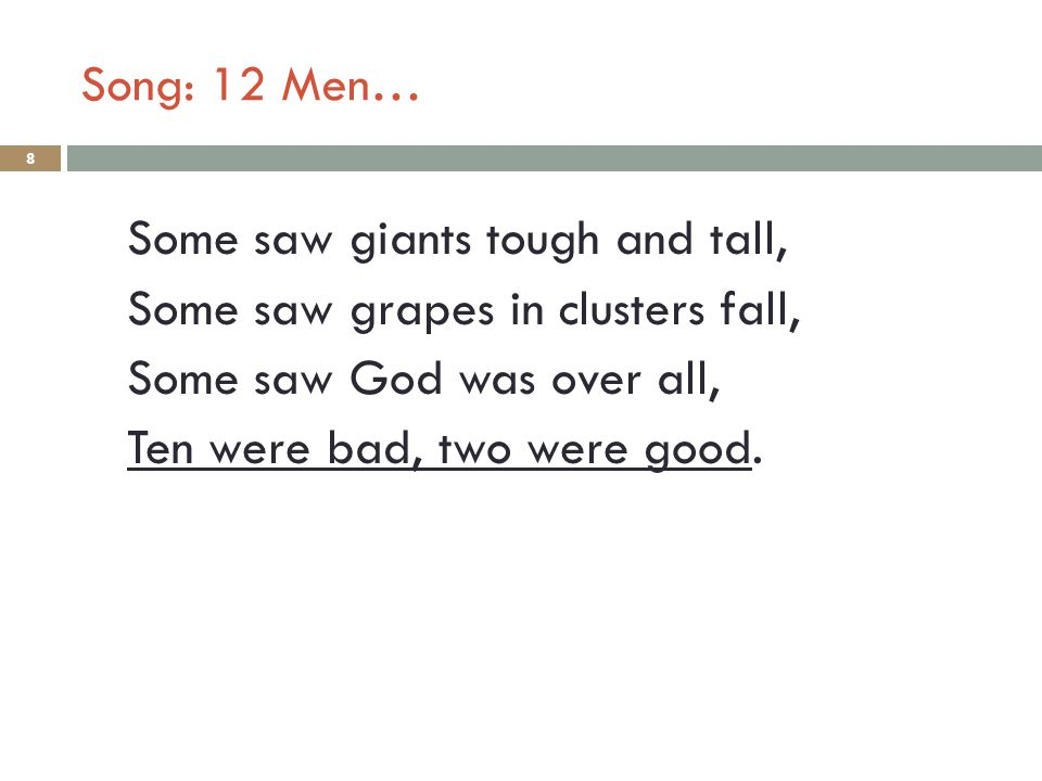 Song: 12 Men… 8 Some saw giants tough and tall, Some saw grapes in clusters fall, Some saw God was over all, Ten were bad, two were good.