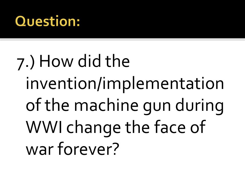 7.) How did the invention/implementation of the machine gun during WWI change the face of war forever