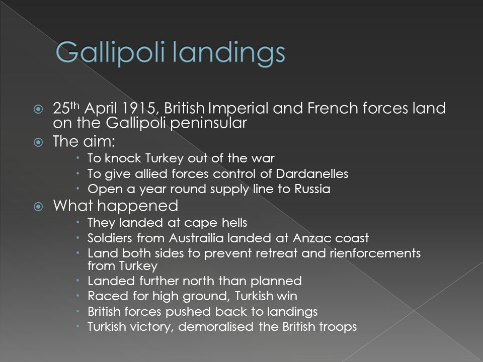  25 th April 1915, British Imperial and French forces land on the Gallipoli peninsular  The aim:  To knock Turkey out of the war  To give allied forces control of Dardanelles  Open a year round supply line to Russia  What happened  They landed at cape hells  Soldiers from Austrailia landed at Anzac coast  Land both sides to prevent retreat and rienforcements from Turkey  Landed further north than planned  Raced for high ground, Turkish win  British forces pushed back to landings  Turkish victory, demoralised the British troops