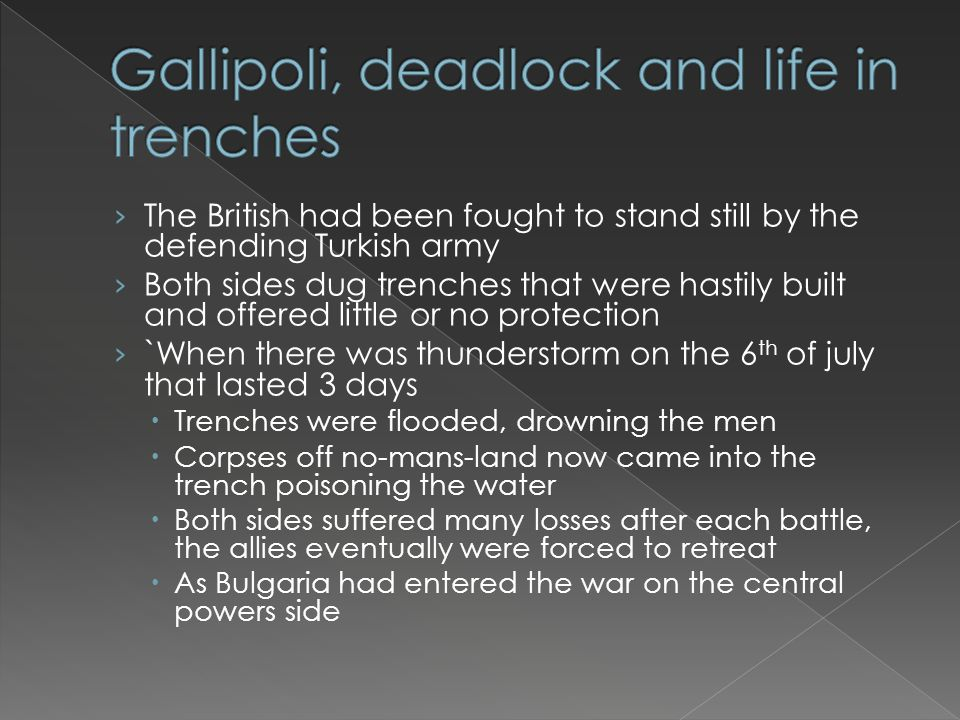 › The British had been fought to stand still by the defending Turkish army › Both sides dug trenches that were hastily built and offered little or no protection › `When there was thunderstorm on the 6 th of july that lasted 3 days  Trenches were flooded, drowning the men  Corpses off no-mans-land now came into the trench poisoning the water  Both sides suffered many losses after each battle, the allies eventually were forced to retreat  As Bulgaria had entered the war on the central powers side
