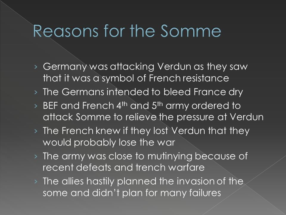 › Germany was attacking Verdun as they saw that it was a symbol of French resistance › The Germans intended to bleed France dry › BEF and French 4 th and 5 th army ordered to attack Somme to relieve the pressure at Verdun › The French knew if they lost Verdun that they would probably lose the war › The army was close to mutinying because of recent defeats and trench warfare › The allies hastily planned the invasion of the some and didn't plan for many failures