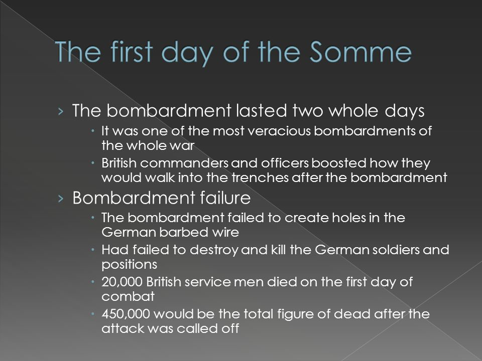› The bombardment lasted two whole days  It was one of the most veracious bombardments of the whole war  British commanders and officers boosted how they would walk into the trenches after the bombardment › Bombardment failure  The bombardment failed to create holes in the German barbed wire  Had failed to destroy and kill the German soldiers and positions  20,000 British service men died on the first day of combat  450,000 would be the total figure of dead after the attack was called off
