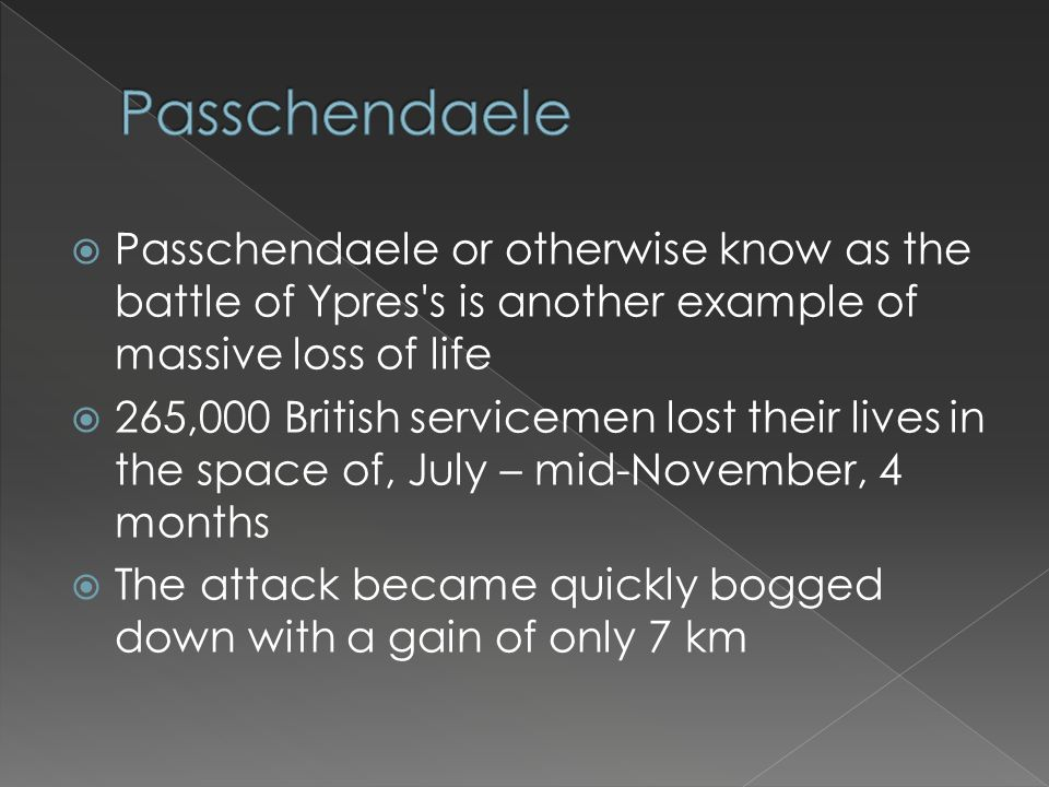  Passchendaele or otherwise know as the battle of Ypres's is another example of massive loss of life  265,000 British servicemen lost their lives in