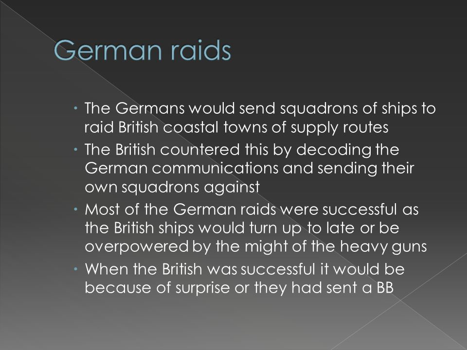  The Germans would send squadrons of ships to raid British coastal towns of supply routes  The British countered this by decoding the German communi