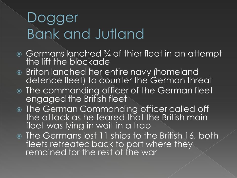  Germans lanched ¾ of thier fleet in an attempt the lift the blockade  Briton lanched her entire navy (homeland defence fleet) to counter the German threat  The commanding officer of the German fleet engaged the British fleet  The German Commanding officer called off the attack as he feared that the British main fleet was lying in wait in a trap  The Germans lost 11 ships to the British 16, both fleets retreated back to port where they remained for the rest of the war