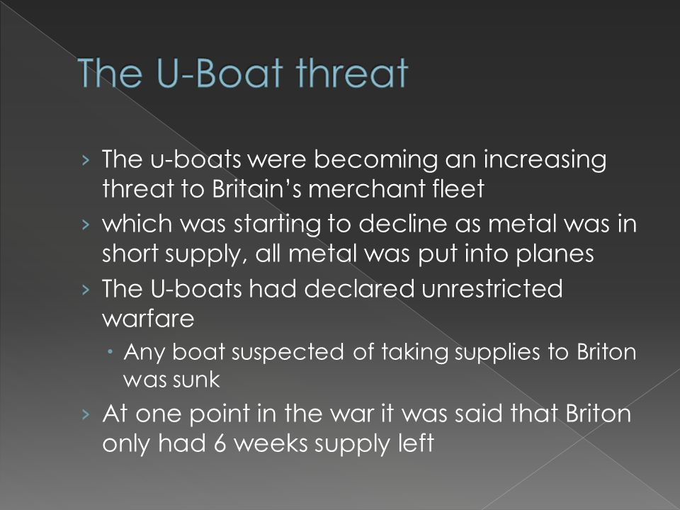 › The u-boats were becoming an increasing threat to Britain's merchant fleet › which was starting to decline as metal was in short supply, all metal w