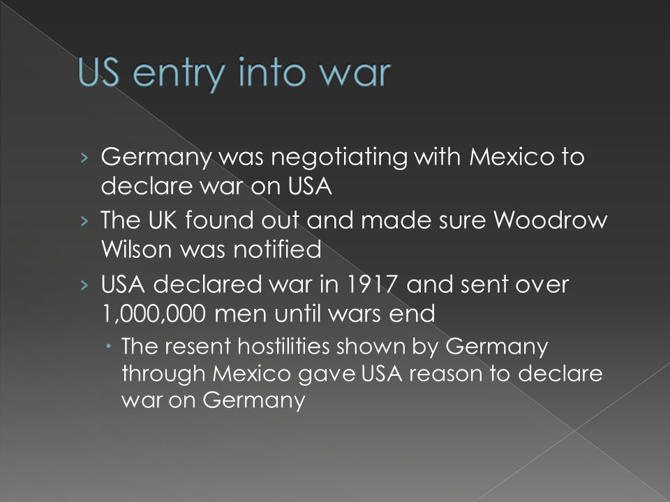 › Germany was negotiating with Mexico to declare war on USA › The UK found out and made sure Woodrow Wilson was notified › USA declared war in 1917 and sent over 1,000,000 men until wars end  The resent hostilities shown by Germany through Mexico gave USA reason to declare war on Germany