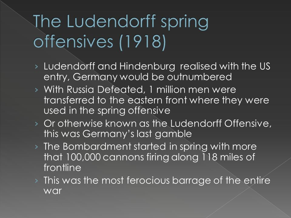 › Ludendorff and Hindenburg realised with the US entry, Germany would be outnumbered › With Russia Defeated, 1 million men were transferred to the eas