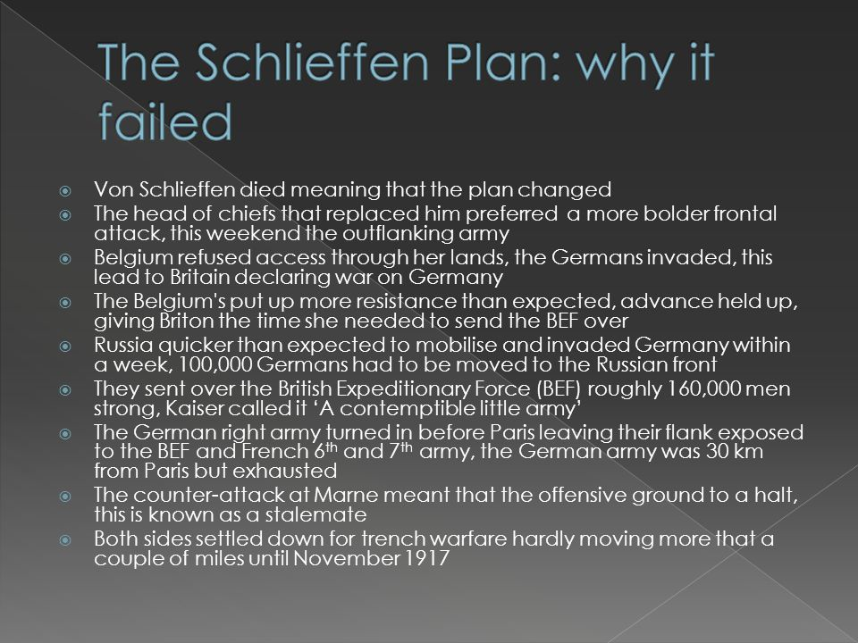  Von Schlieffen died meaning that the plan changed  The head of chiefs that replaced him preferred a more bolder frontal attack, this weekend the outflanking army  Belgium refused access through her lands, the Germans invaded, this lead to Britain declaring war on Germany  The Belgium s put up more resistance than expected, advance held up, giving Briton the time she needed to send the BEF over  Russia quicker than expected to mobilise and invaded Germany within a week, 100,000 Germans had to be moved to the Russian front  They sent over the British Expeditionary Force (BEF) roughly 160,000 men strong, Kaiser called it 'A contemptible little army'  The German right army turned in before Paris leaving their flank exposed to the BEF and French 6 th and 7 th army, the German army was 30 km from Paris but exhausted  The counter-attack at Marne meant that the offensive ground to a halt, this is known as a stalemate  Both sides settled down for trench warfare hardly moving more that a couple of miles until November 1917