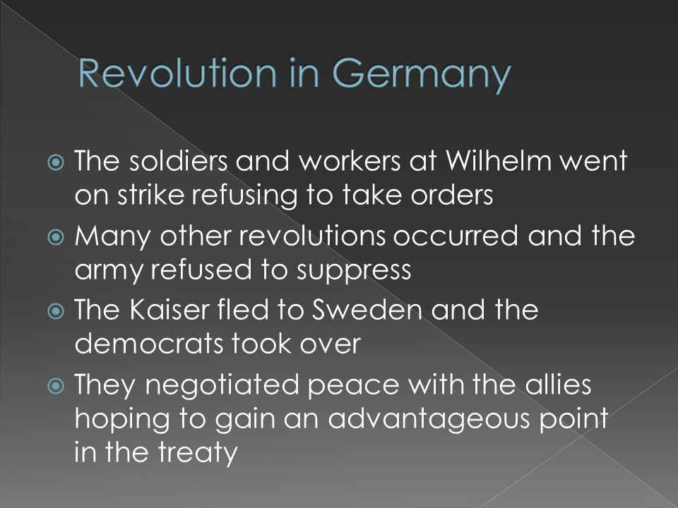  The soldiers and workers at Wilhelm went on strike refusing to take orders  Many other revolutions occurred and the army refused to suppress  The Kaiser fled to Sweden and the democrats took over  They negotiated peace with the allies hoping to gain an advantageous point in the treaty