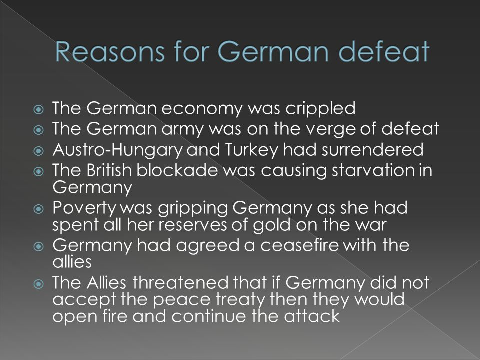  The German economy was crippled  The German army was on the verge of defeat  Austro-Hungary and Turkey had surrendered  The British blockade was