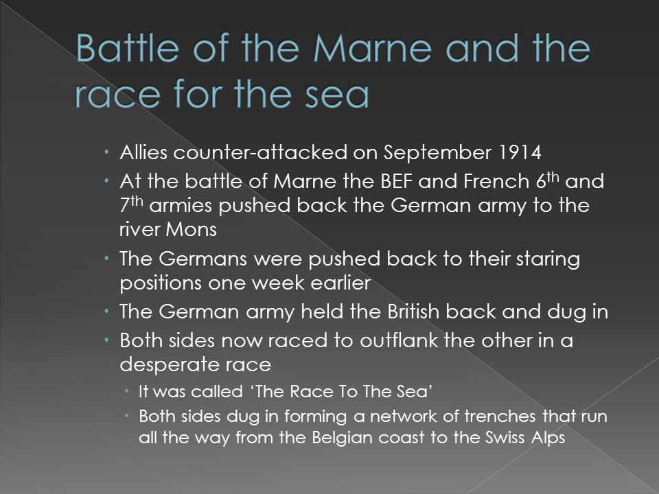  Allies counter-attacked on September 1914  At the battle of Marne the BEF and French 6 th and 7 th armies pushed back the German army to the river Mons  The Germans were pushed back to their staring positions one week earlier  The German army held the British back and dug in  Both sides now raced to outflank the other in a desperate race  It was called 'The Race To The Sea'  Both sides dug in forming a network of trenches that run all the way from the Belgian coast to the Swiss Alps