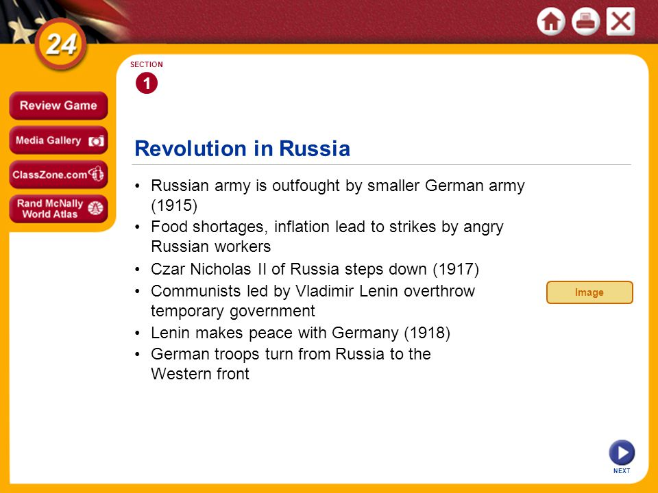 1 SECTION Revolution in Russia Russian army is outfought by smaller German army (1915) NEXT Food shortages, inflation lead to strikes by angry Russian workers Czar Nicholas II of Russia steps down (1917) Communists led by Vladimir Lenin overthrow temporary government Lenin makes peace with Germany (1918) German troops turn from Russia to the Western front Image