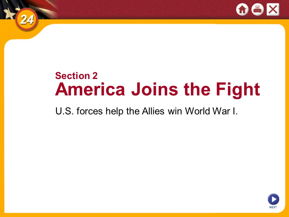 NEXT U.S. forces help the Allies win World War I. Section 2 America Joins the Fight