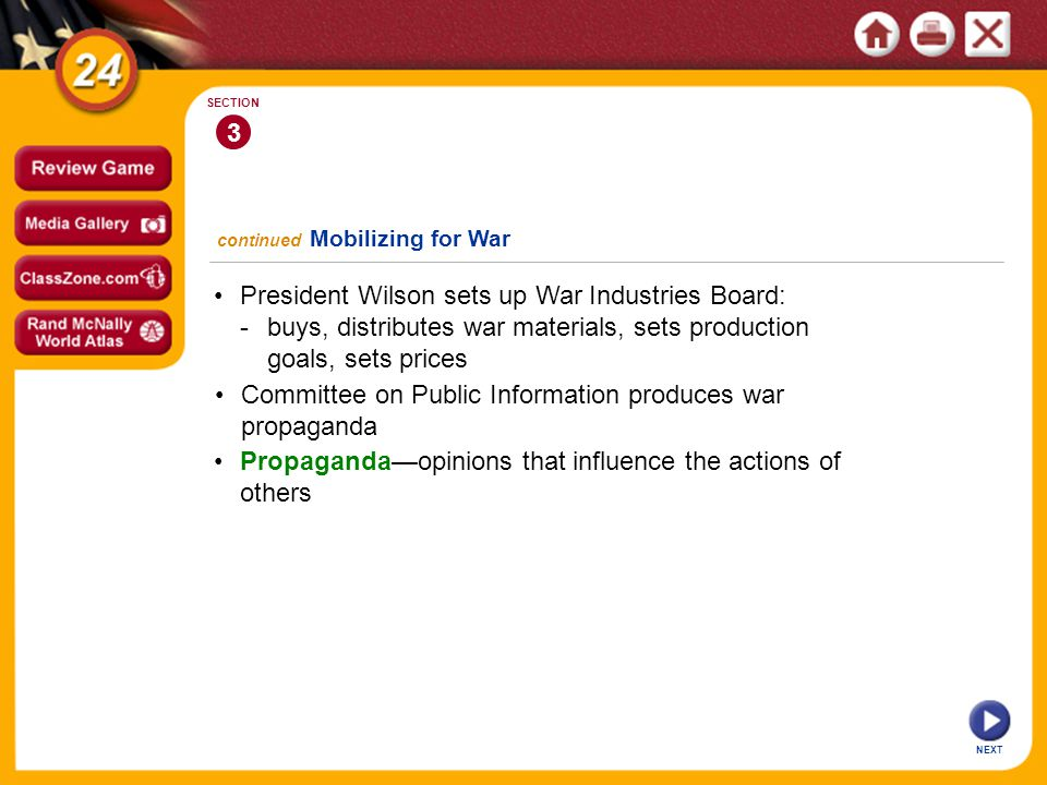 President Wilson sets up War Industries Board: -buys, distributes war materials, sets production goals, sets prices 3 SECTION NEXT Committee on Public Information produces war propaganda Propaganda—opinions that influence the actions of others continued Mobilizing for War