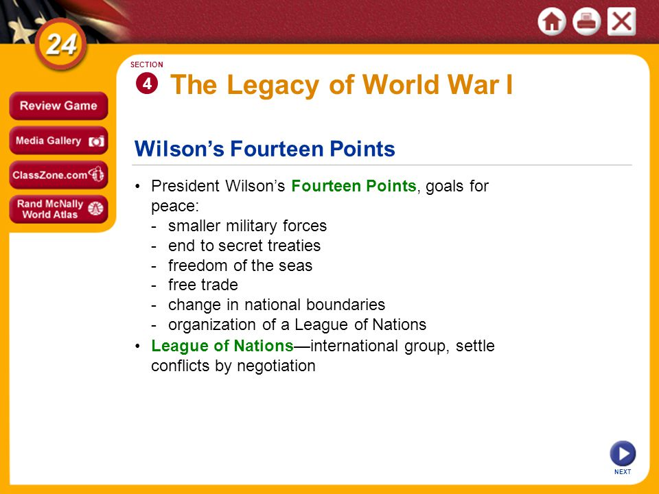 Wilson's Fourteen Points The Legacy of World War I President Wilson's Fourteen Points, goals for peace: -smaller military forces -end to secret treaties -freedom of the seas -free trade -change in national boundaries -organization of a League of Nations 4 SECTION NEXT League of Nations—international group, settle conflicts by negotiation