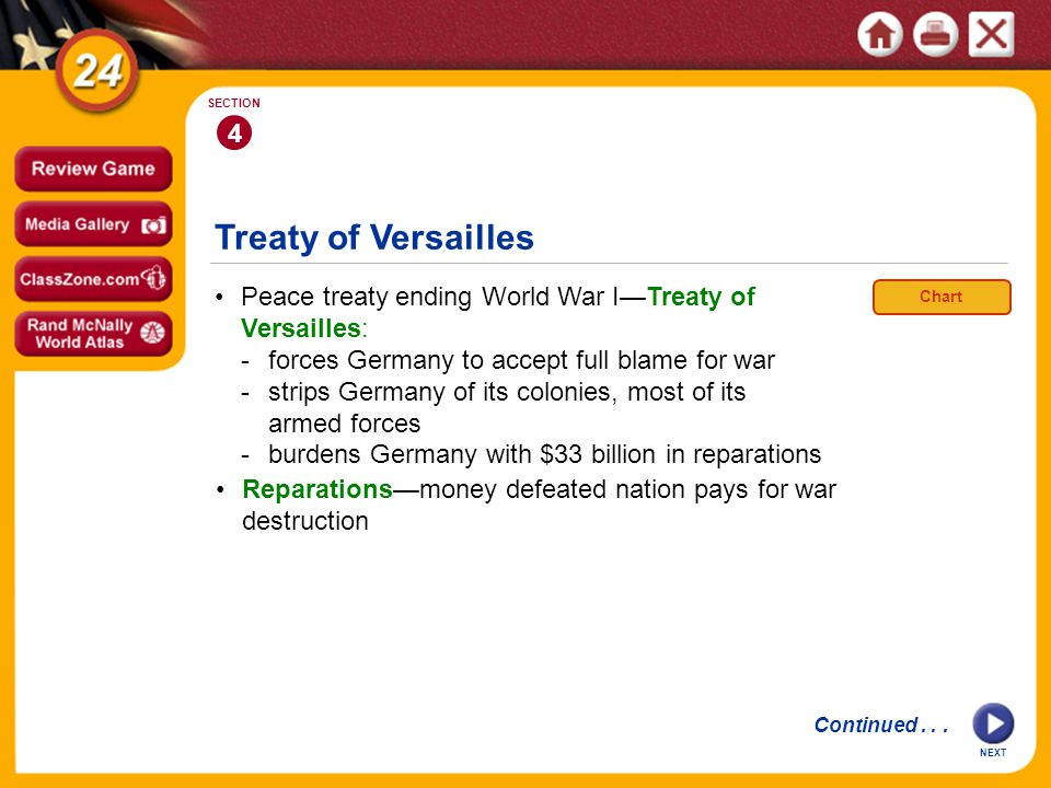 Treaty of Versailles Peace treaty ending World War I—Treaty of Versailles: -forces Germany to accept full blame for war -strips Germany of its colonies, most of its armed forces -burdens Germany with $33 billion in reparations 4 SECTION NEXT Reparations—money defeated nation pays for war destruction Continued...