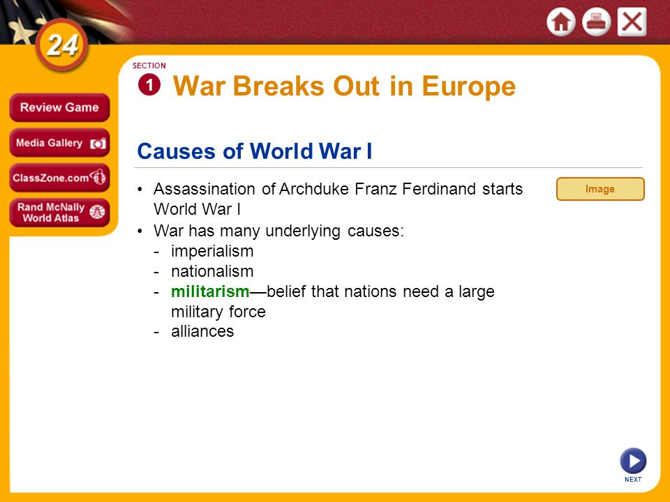 1 SECTION continued Causes of World War I European nations are divided into two opposing alliances: -Central Powers—Austria-Hungary, Germany, Ottoman Empire, Bulgaria -Allies—Serbia, Russia, France, Great Britain, Italy, 7 other countries NEXT Interactive