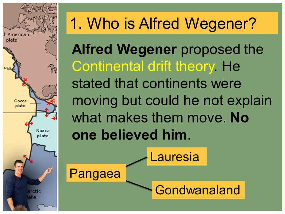Alfred Wegener proposed the Continental drift theory.