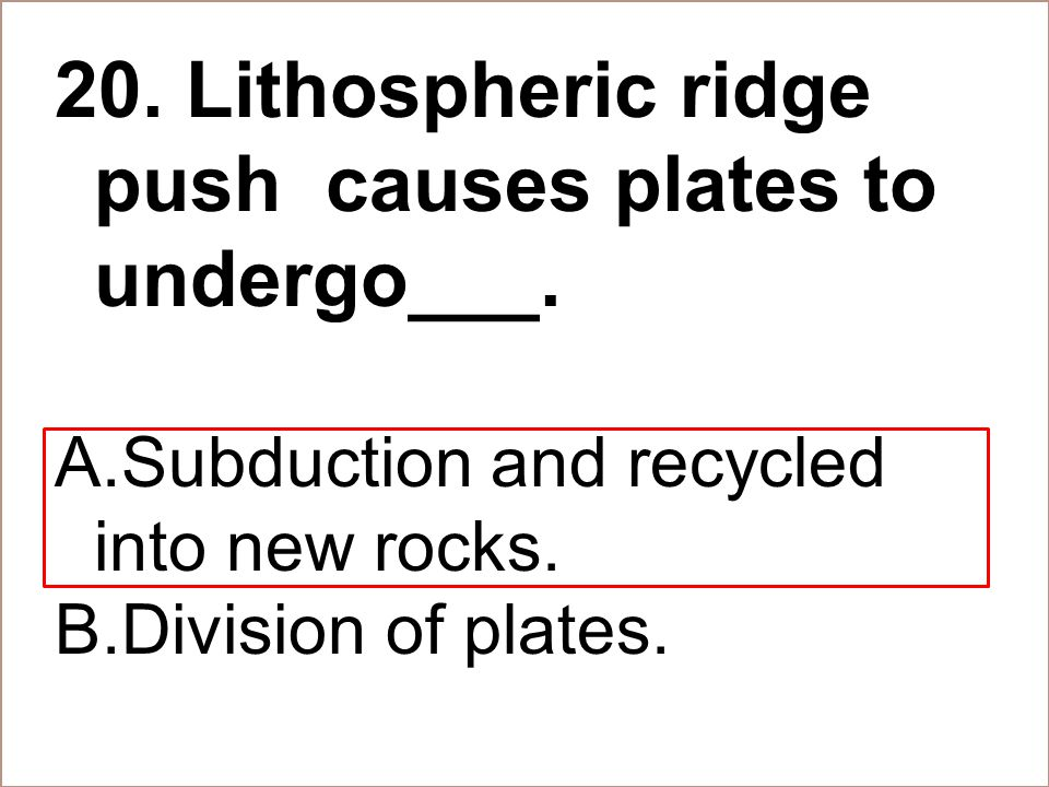 20. Lithospheric ridge push causes plates to undergo___.