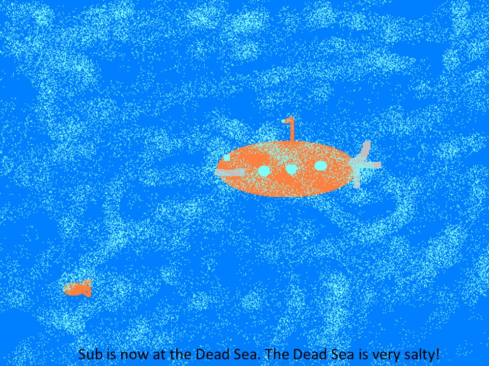 Sub is now at the Dead Sea. The Dead Sea is very salty!