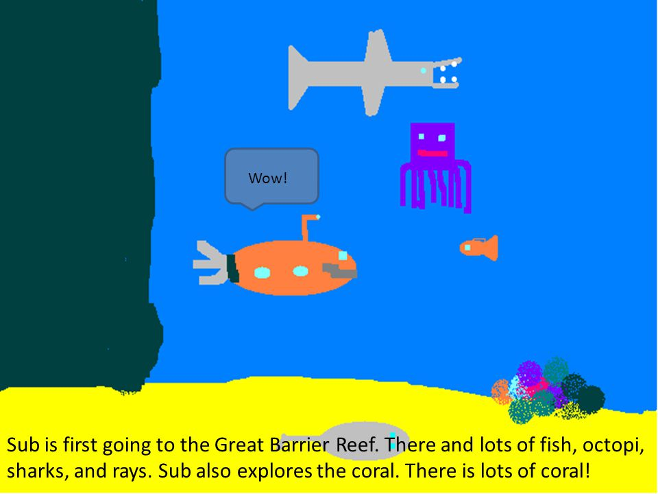 Sub is first going to the Great Barrier Reef. There and lots of fish, octopi, sharks, and rays. Sub also explores the coral. There is lots of coral! W