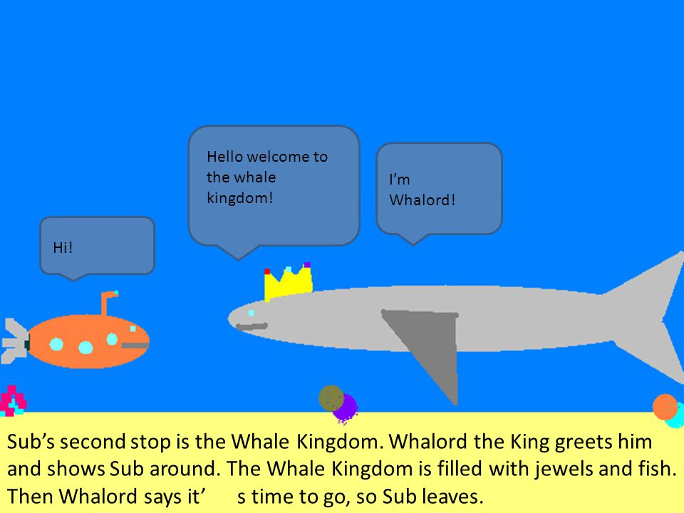 Sub's second stop is the Whale Kingdom. Whalord the King greets him and shows Sub around. The Whale Kingdom is filled with jewels and fish. Then Whalo