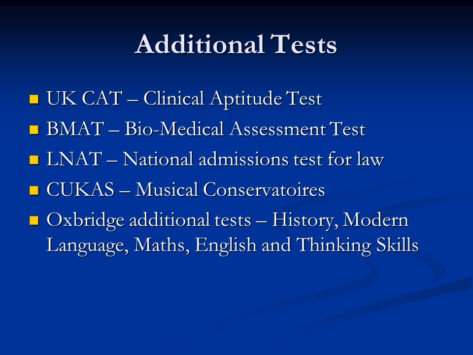 Additional Tests UK CAT – Clinical Aptitude Test UK CAT – Clinical Aptitude Test BMAT – Bio-Medical Assessment Test BMAT – Bio-Medical Assessment Test LNAT – National admissions test for law LNAT – National admissions test for law CUKAS – Musical Conservatoires CUKAS – Musical Conservatoires Oxbridge additional tests – History, Modern Language, Maths, English and Thinking Skills Oxbridge additional tests – History, Modern Language, Maths, English and Thinking Skills