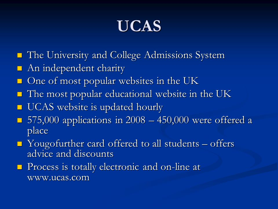 UCAS The University and College Admissions System The University and College Admissions System An independent charity An independent charity One of most popular websites in the UK One of most popular websites in the UK The most popular educational website in the UK The most popular educational website in the UK UCAS website is updated hourly UCAS website is updated hourly 575,000 applications in 2008 – 450,000 were offered a place 575,000 applications in 2008 – 450,000 were offered a place Yougofurther card offered to all students – offers advice and discounts Yougofurther card offered to all students – offers advice and discounts Process is totally electronic and on-line at www.ucas.com Process is totally electronic and on-line at www.ucas.com