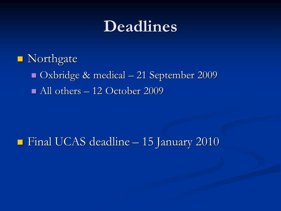 Deadlines Northgate Northgate Oxbridge & medical – 21 September 2009 Oxbridge & medical – 21 September 2009 All others – 12 October 2009 All others – 12 October 2009 Final UCAS deadline – 15 January 2010 Final UCAS deadline – 15 January 2010